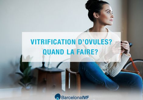Vitrification d'ovules ? Quand la faire ?