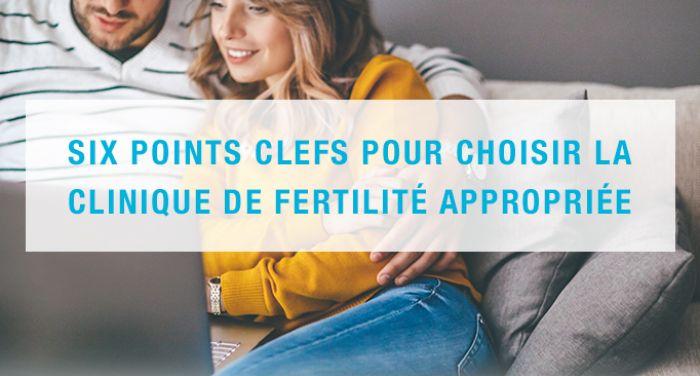 Six points clefs pour choisir la clinique de fertilité appropriée