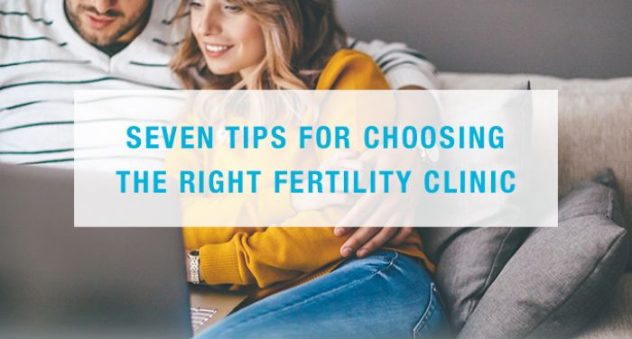 Seven tips for choosing the right fertility clinic